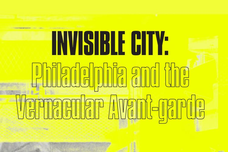 Invisible City: Philadelphia and the Vernacular Avant-garde